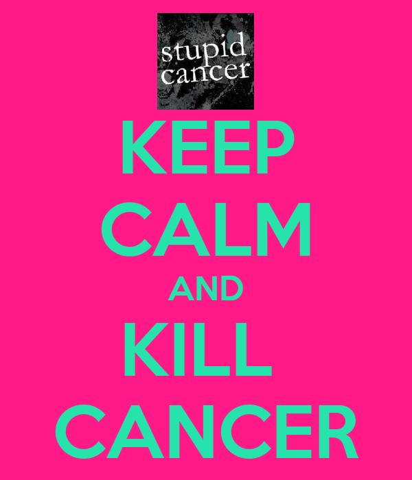 KEEP CALM AND KILL  CANCER