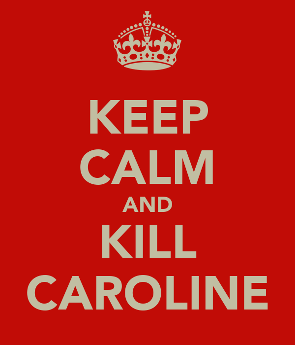 KEEP CALM AND KILL CAROLINE