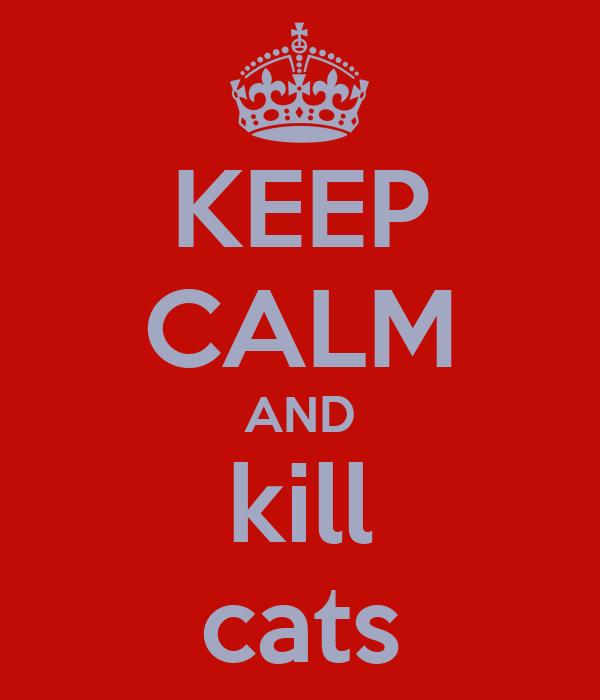KEEP CALM AND kill cats