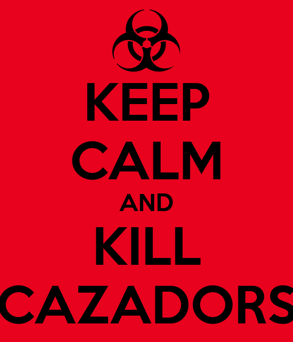 KEEP CALM AND KILL CAZADORS