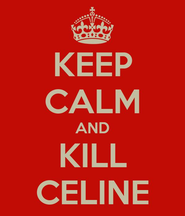 KEEP CALM AND KILL CELINE