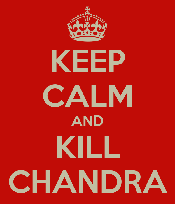 KEEP CALM AND KILL CHANDRA