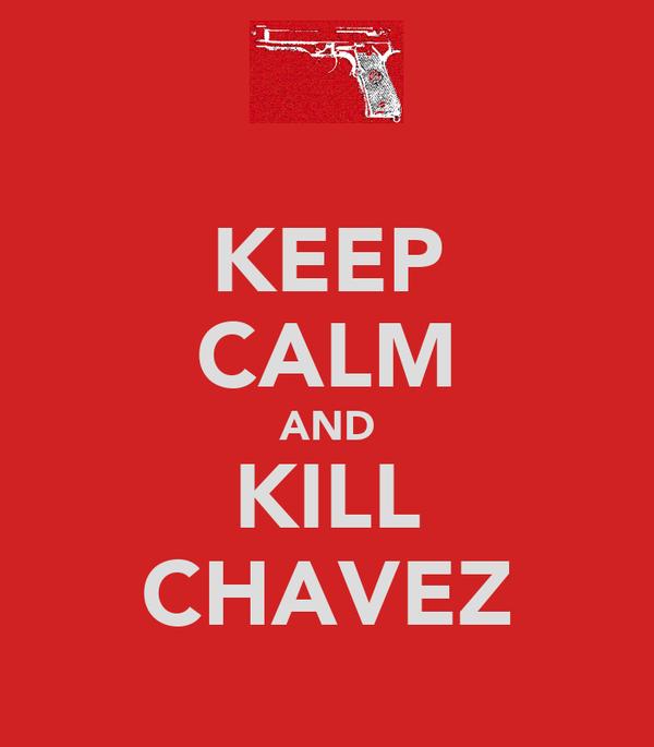 KEEP CALM AND KILL CHAVEZ