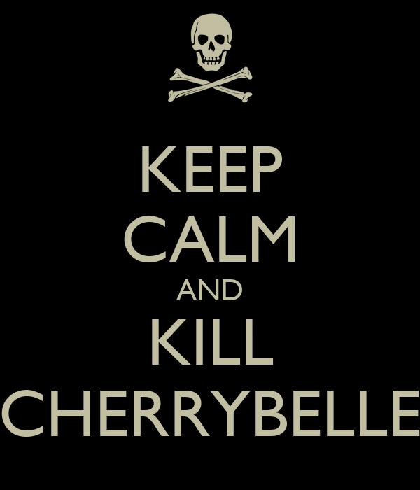 KEEP CALM AND KILL CHERRYBELLE
