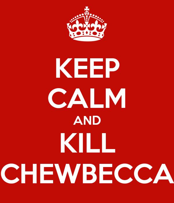 KEEP CALM AND KILL CHEWBECCA
