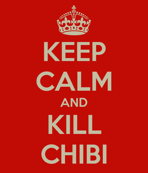KEEP CALM AND KILL CHIBI