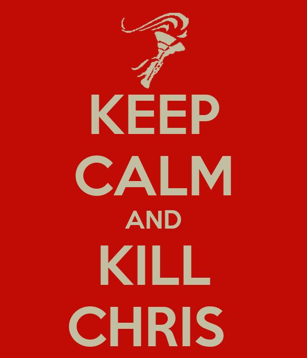 KEEP CALM AND KILL CHRIS