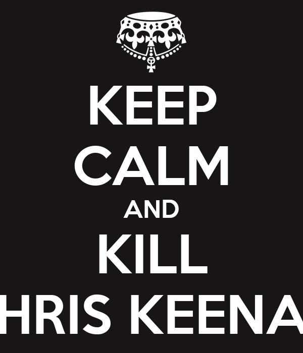 KEEP CALM AND KILL CHRIS KEENAN