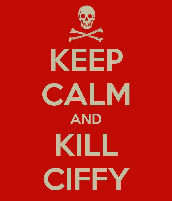 KEEP CALM AND KILL CIFFY