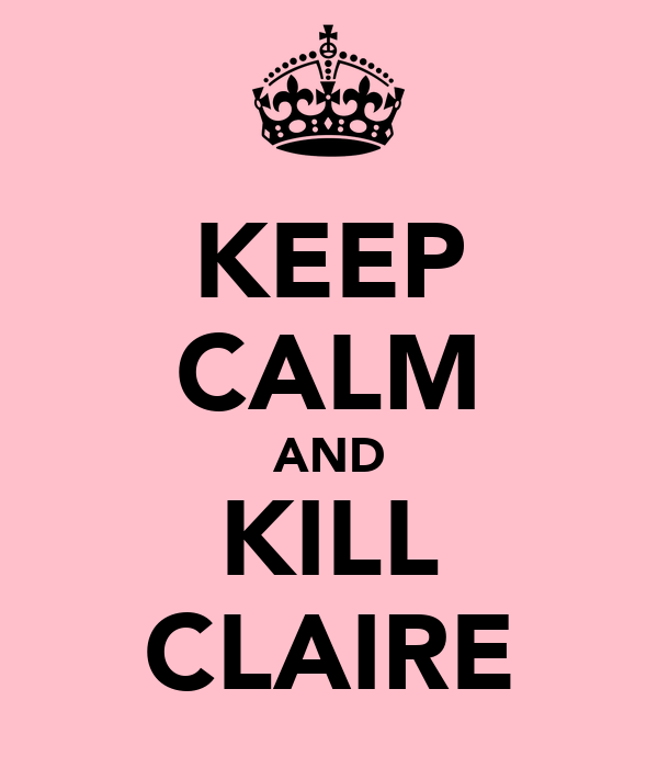 KEEP CALM AND KILL CLAIRE