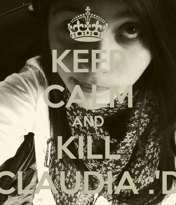KEEP CALM AND KILL CLAUDIA :'D