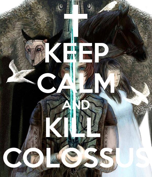 KEEP CALM AND KILL  COLOSSUS