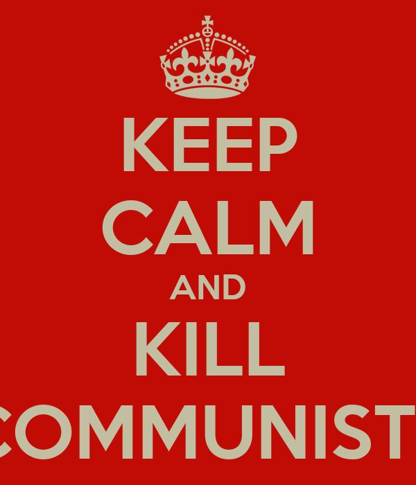 KEEP CALM AND KILL COMMUNISTS