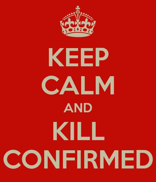 KEEP CALM AND KILL CONFIRMED