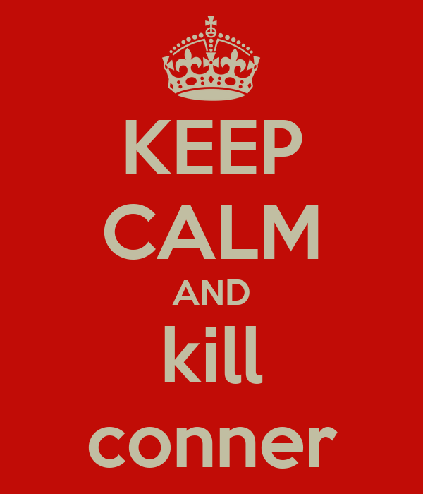 KEEP CALM AND kill conner