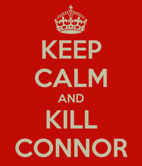 KEEP CALM AND KILL CONNOR