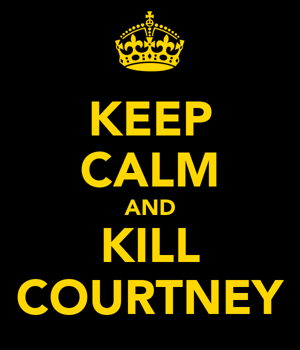 KEEP CALM AND KILL COURTNEY