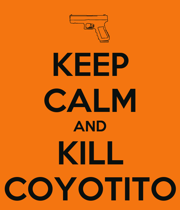 KEEP CALM AND KILL COYOTITO
