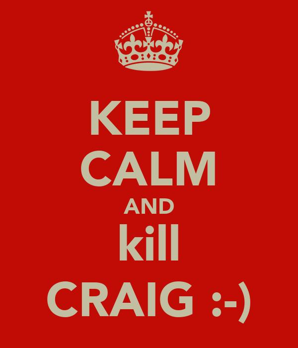 KEEP CALM AND kill CRAIG :-)