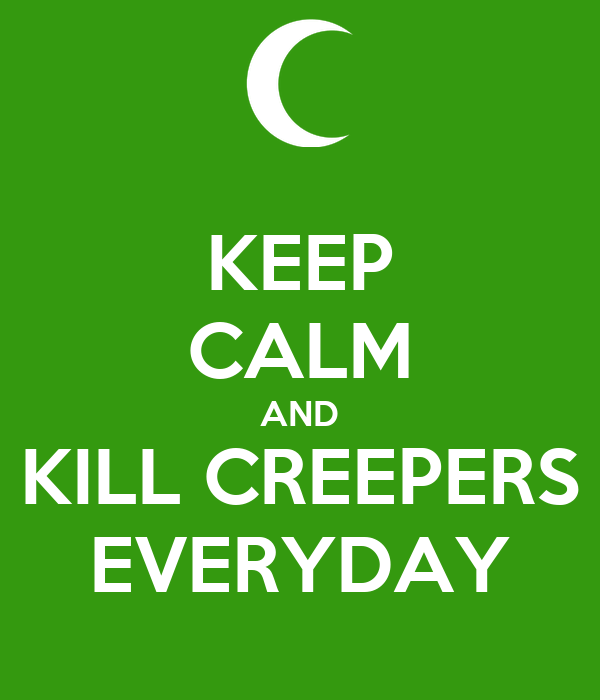 KEEP CALM AND KILL CREEPERS EVERYDAY