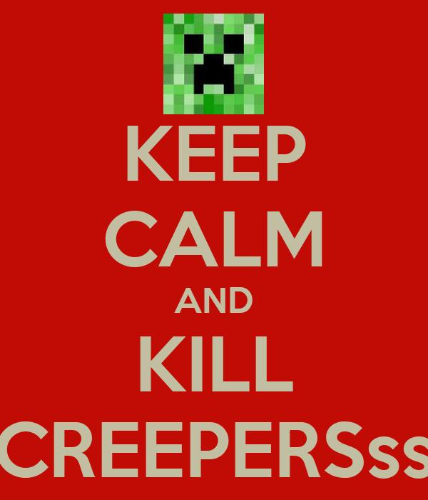 KEEP CALM AND KILL CREEPERSss
