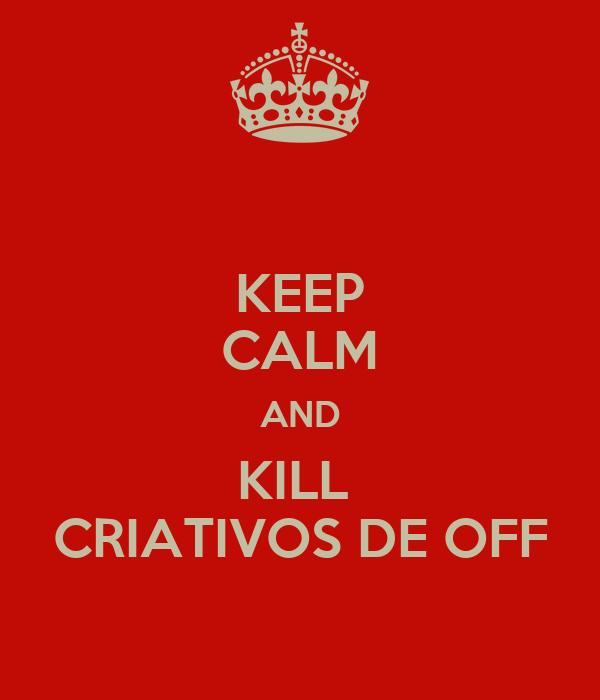 KEEP CALM AND KILL  CRIATIVOS DE OFF