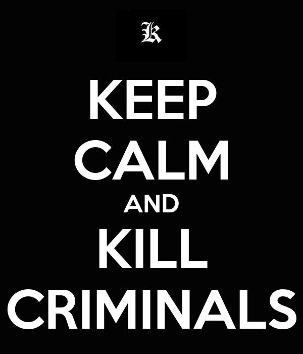 KEEP CALM AND KILL CRIMINALS