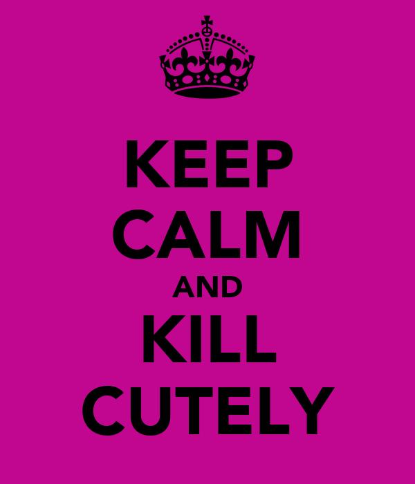 KEEP CALM AND KILL CUTELY