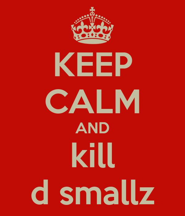 KEEP CALM AND kill d smallz