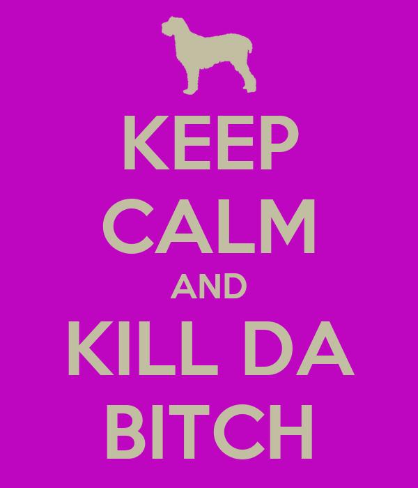 KEEP CALM AND KILL DA BITCH