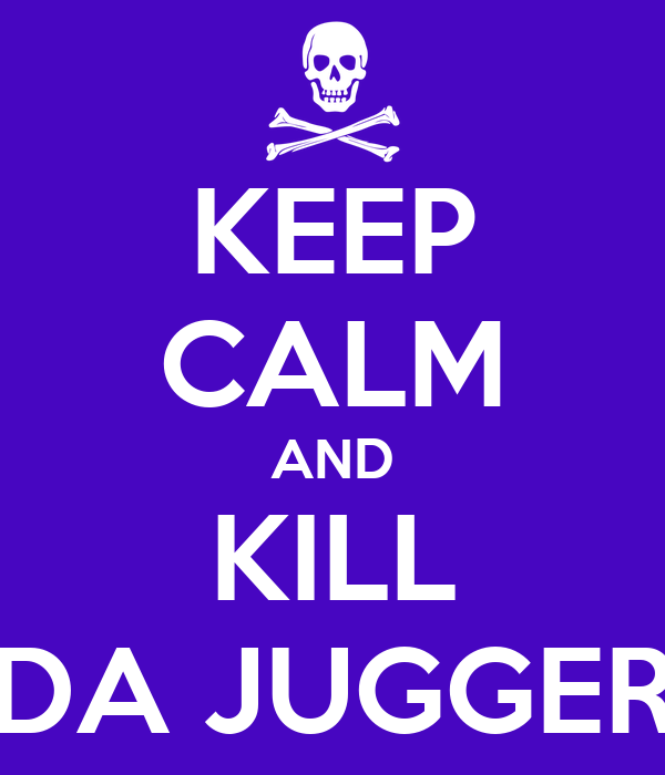 KEEP CALM AND KILL DA JUGGER
