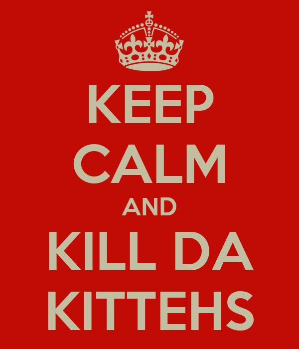 KEEP CALM AND KILL DA KITTEHS