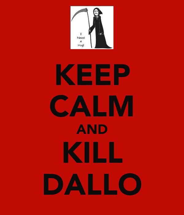 KEEP CALM AND KILL DALLO