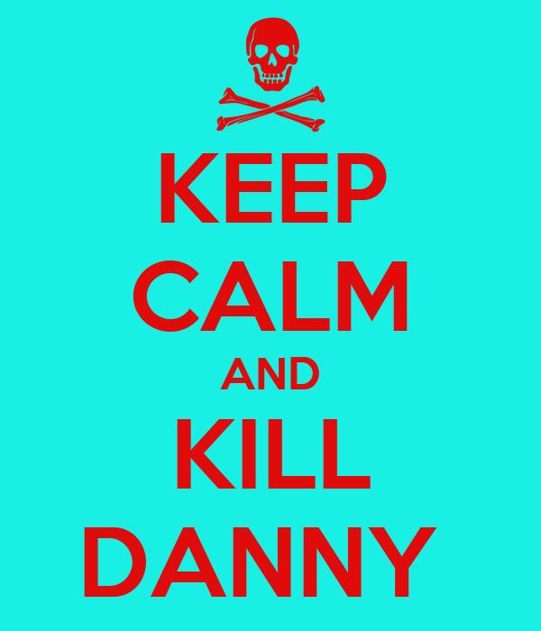 KEEP CALM AND KILL DANNY