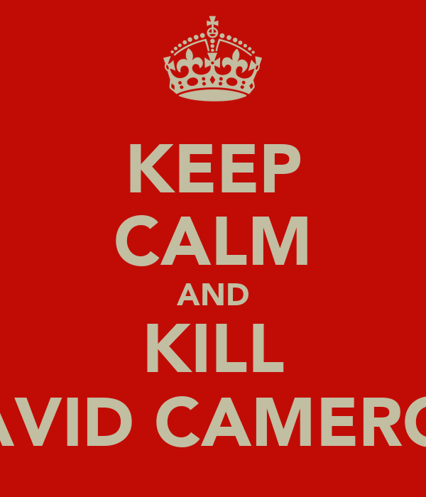 KEEP CALM AND KILL DAVID CAMERON