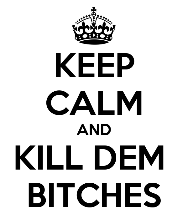 KEEP CALM AND KILL DEM  BITCHES