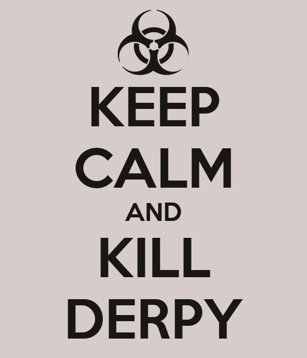 KEEP CALM AND KILL DERPY