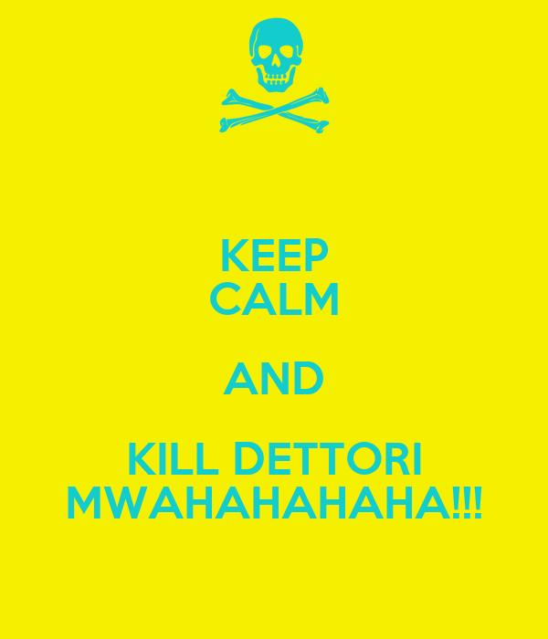 KEEP CALM AND KILL DETTORI MWAHAHAHAHA!!!