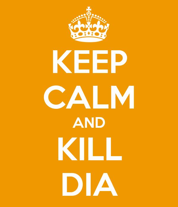 KEEP CALM AND KILL DIA