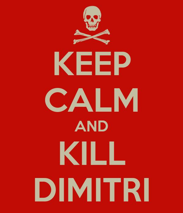 KEEP CALM AND KILL DIMITRI