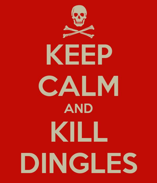 KEEP CALM AND KILL DINGLES