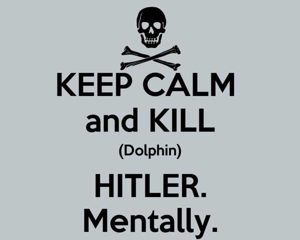 KEEP CALM  and KILL (Dolphin) HITLER. Mentally.