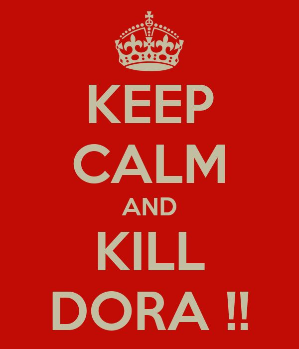 KEEP CALM AND KILL DORA !!
