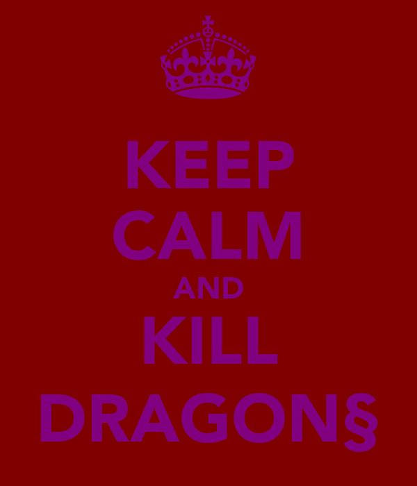 KEEP CALM AND KILL DRAGON§