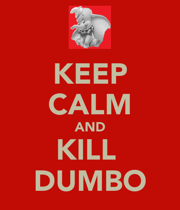 KEEP CALM AND KILL  DUMBO