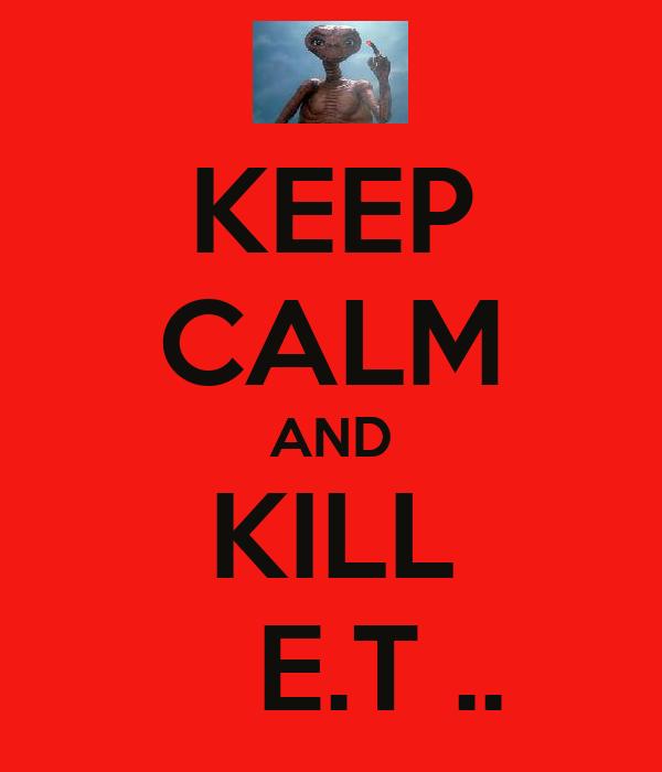 KEEP CALM AND KILL    E.T ..