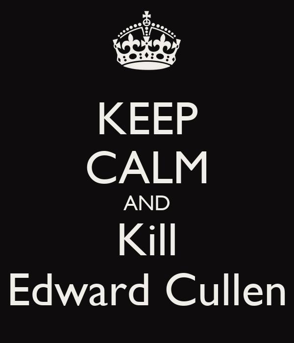 KEEP CALM AND Kill Edward Cullen