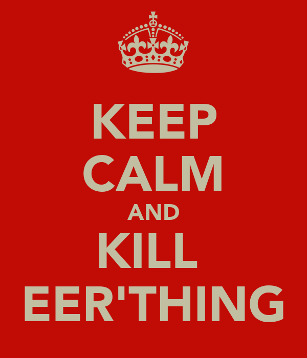 KEEP CALM AND KILL  EER'THING