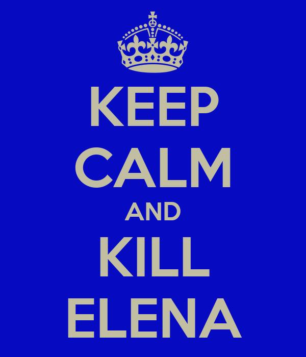 KEEP CALM AND KILL ELENA