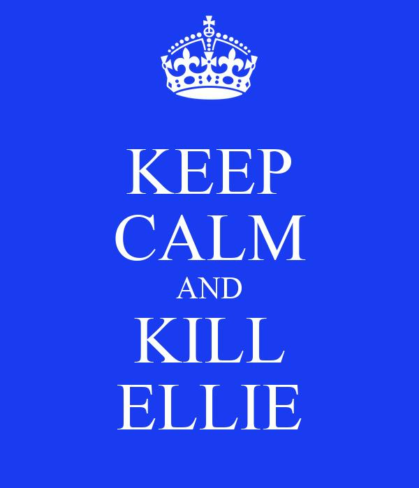 KEEP CALM AND KILL ELLIE